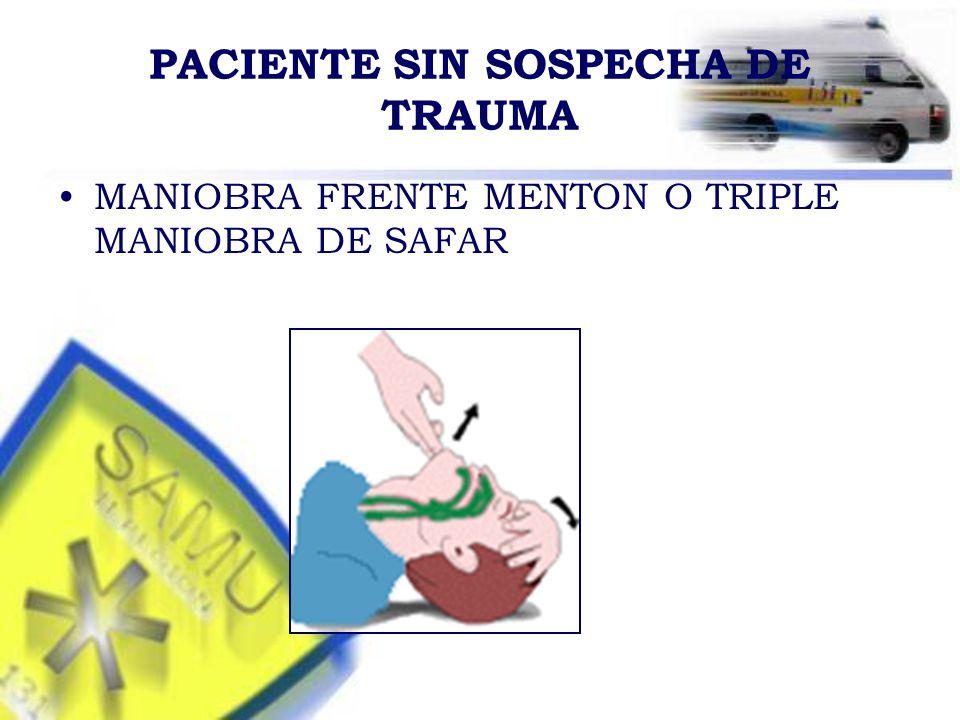 PACIENTE SIN SOSPECHA DE TRAUMA MANIOBRA FRENTE MENTON O TRIPLE MANIOBRA DE SAFAR