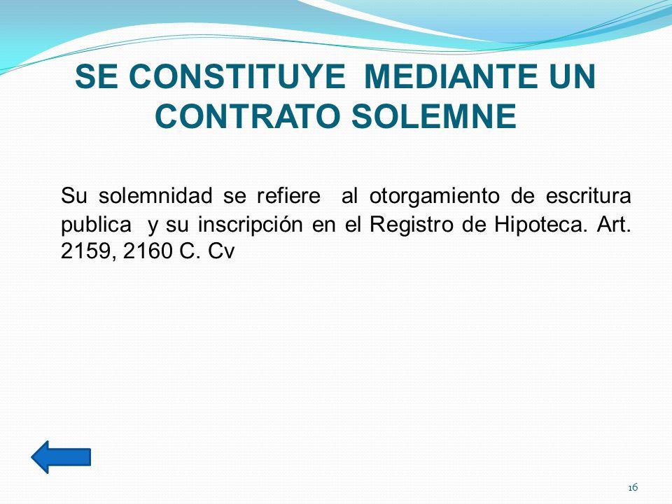 SE CONSTITUYE MEDIANTE UN CONTRATO SOLEMNE Su solemnidad se refiere al otorgamiento de escritura publica y su inscripción en el Registro de Hipoteca.