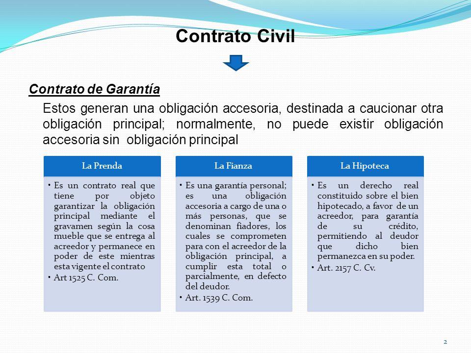 Contrato Civil Contrato de Garantía Estos generan una obligación accesoria, destinada a caucionar otra obligación principal; normalmente, no puede existir obligación accesoria sin obligación principal.