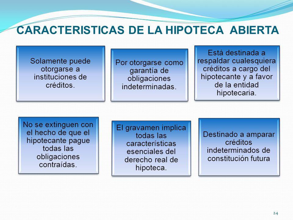 CARACTERISTICAS DE LA HIPOTECA ABIERTA 24 Solamente puede otorgarse a instituciones de créditos.