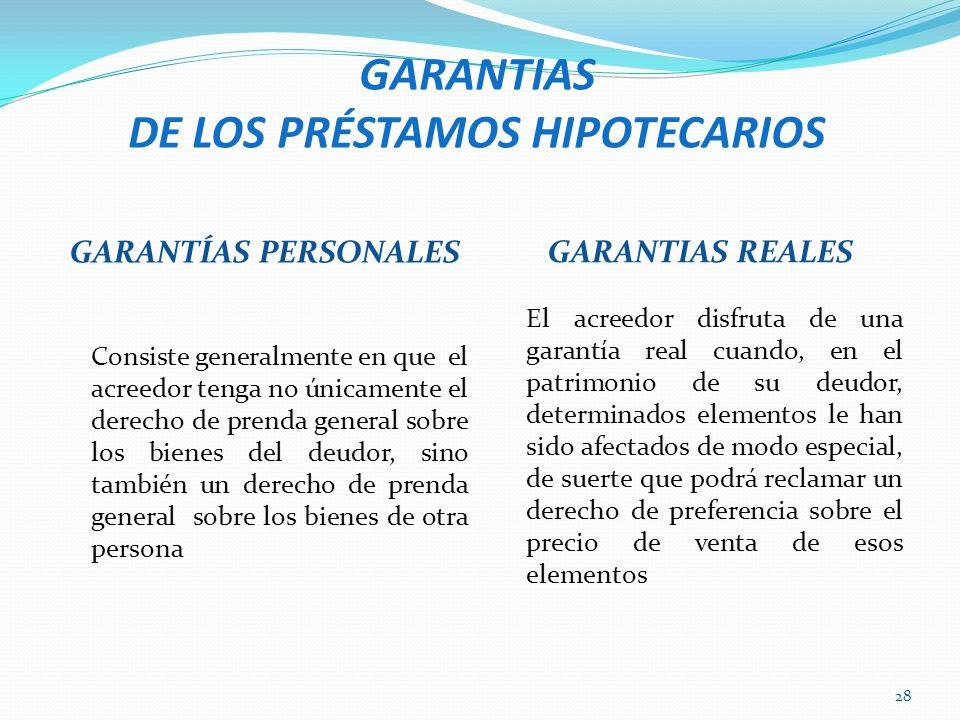 GARANTIAS DE LOS PRÉSTAMOS HIPOTECARIOS GARANTÍAS PERSONALES GARANTIAS REALES Consiste generalmente en que el acreedor tenga no únicamente el derecho
