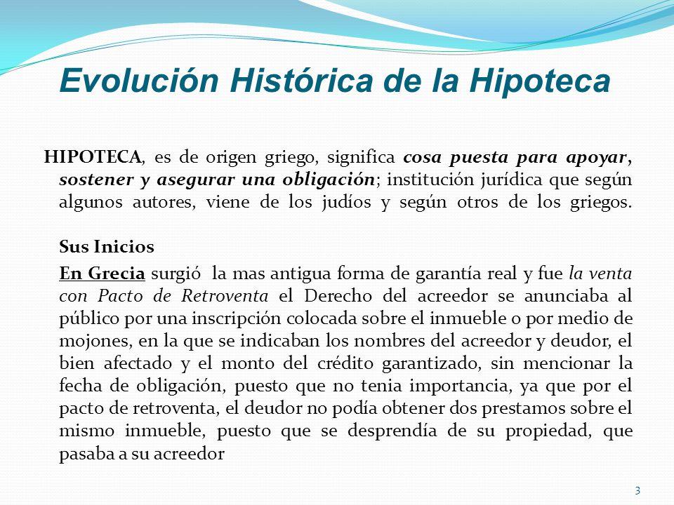 Evolución Histórica de la Hipoteca HIPOTECA, es de origen griego, significa cosa puesta para apoyar, sostener y asegurar una obligación; institución jurídica que según algunos autores, viene de los judíos y según otros de los griegos.