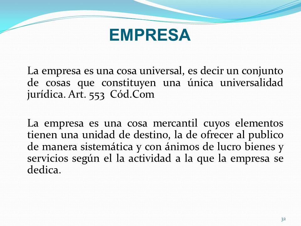 EMPRESA La empresa es una cosa universal, es decir un conjunto de cosas que constituyen una única universalidad jurídica. Art. 553 Cód.Com La empresa