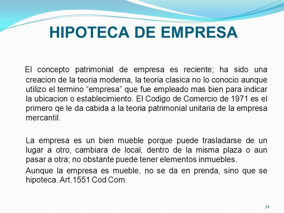 HIPOTECA DE EMPRESA El concepto patrimonial de empresa es reciente; ha sido una creacion de la teoria moderna, la teoria clasica no lo conocio aunque utilizo el termino empresa que fue empleado mas bien para indicar la ubicacion o establecimiento.