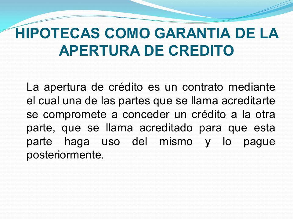 HIPOTECAS COMO GARANTIA DE LA APERTURA DE CREDITO La apertura de crédito es un contrato mediante el cual una de las partes que se llama acreditarte se compromete a conceder un crédito a la otra parte, que se llama acreditado para que esta parte haga uso del mismo y lo pague posteriormente.