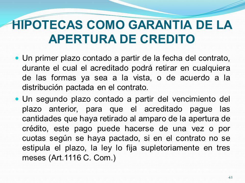 HIPOTECAS COMO GARANTIA DE LA APERTURA DE CREDITO Un primer plazo contado a partir de la fecha del contrato, durante el cual el acreditado podrá retirar en cualquiera de las formas ya sea a la vista, o de acuerdo a la distribución pactada en el contrato.
