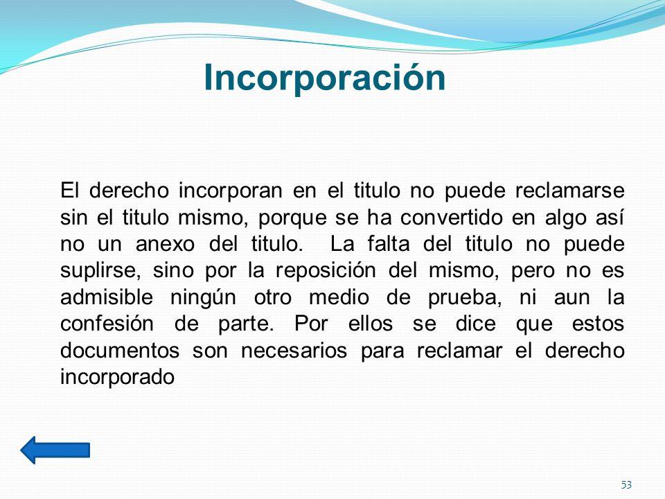 Incorporación El derecho incorporan en el titulo no puede reclamarse sin el titulo mismo, porque se ha convertido en algo así no un anexo del titulo.