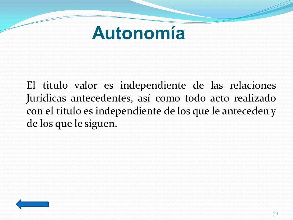 Autonomía El titulo valor es independiente de las relaciones Jurídicas antecedentes, así como todo acto realizado con el titulo es independiente de los que le anteceden y de los que le siguen.