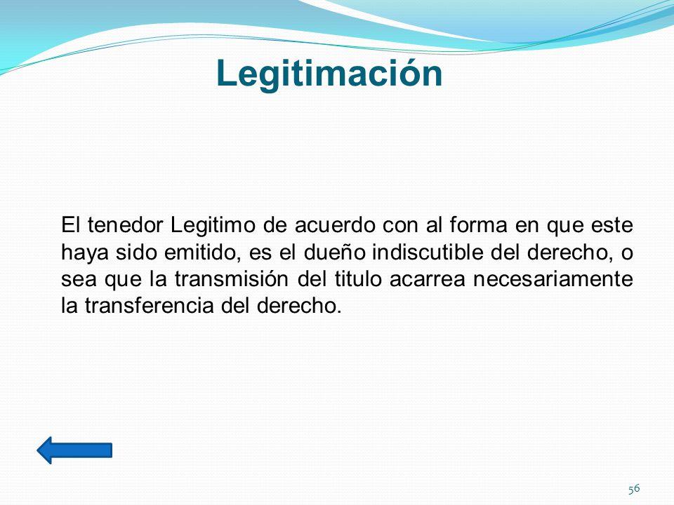 Legitimación El tenedor Legitimo de acuerdo con al forma en que este haya sido emitido, es el dueño indiscutible del derecho, o sea que la transmisión del titulo acarrea necesariamente la transferencia del derecho.