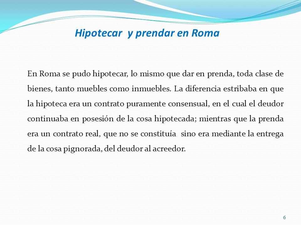Hipotecar y prendar en Roma En Roma se pudo hipotecar, lo mismo que dar en prenda, toda clase de bienes, tanto muebles como inmuebles. La diferencia e