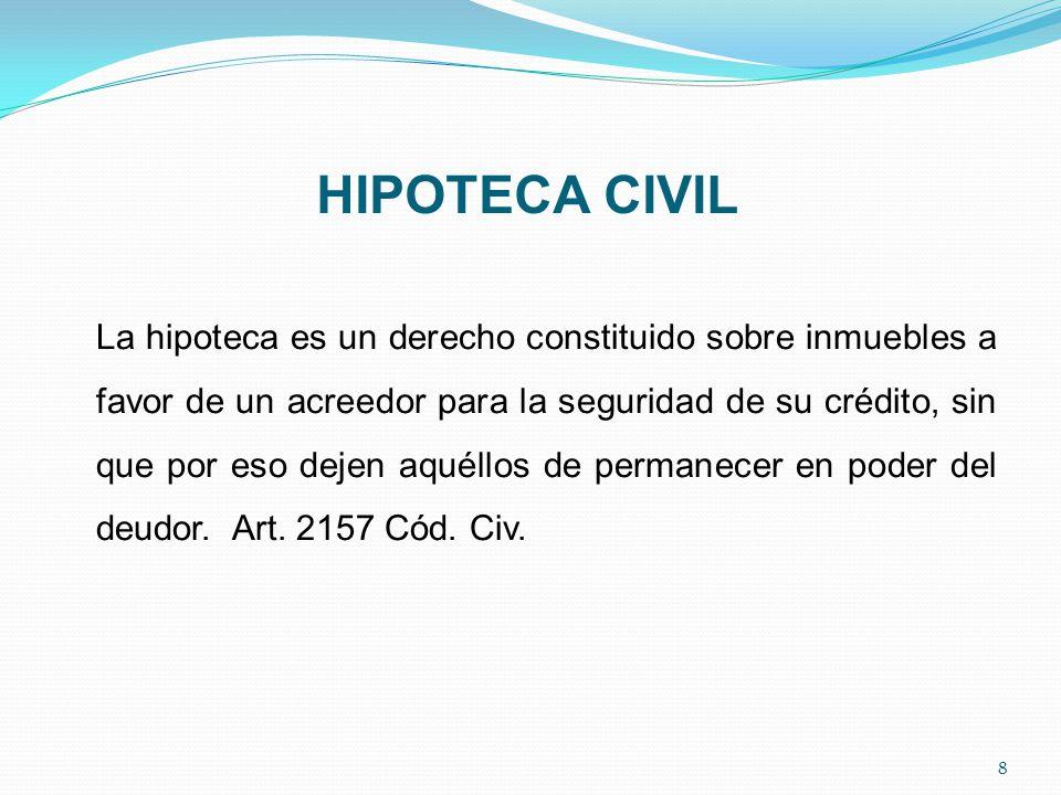 HIPOTECA CIVIL La hipoteca es un derecho constituido sobre inmuebles a favor de un acreedor para la seguridad de su crédito, sin que por eso dejen aquéllos de permanecer en poder del deudor.