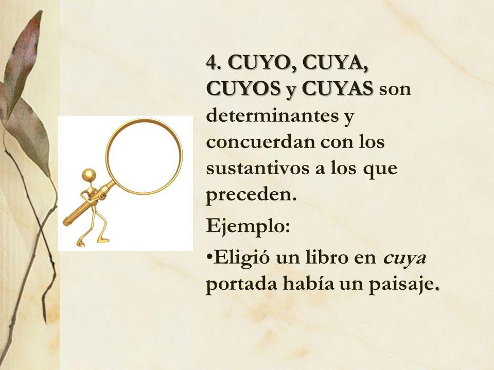 4. CUYO, CUYA, CUYOS y CUYAS 4. CUYO, CUYA, CUYOS y CUYAS son determinantes y concuerdan con los sustantivos a los que preceden. Ejemplo:.Eligió un li
