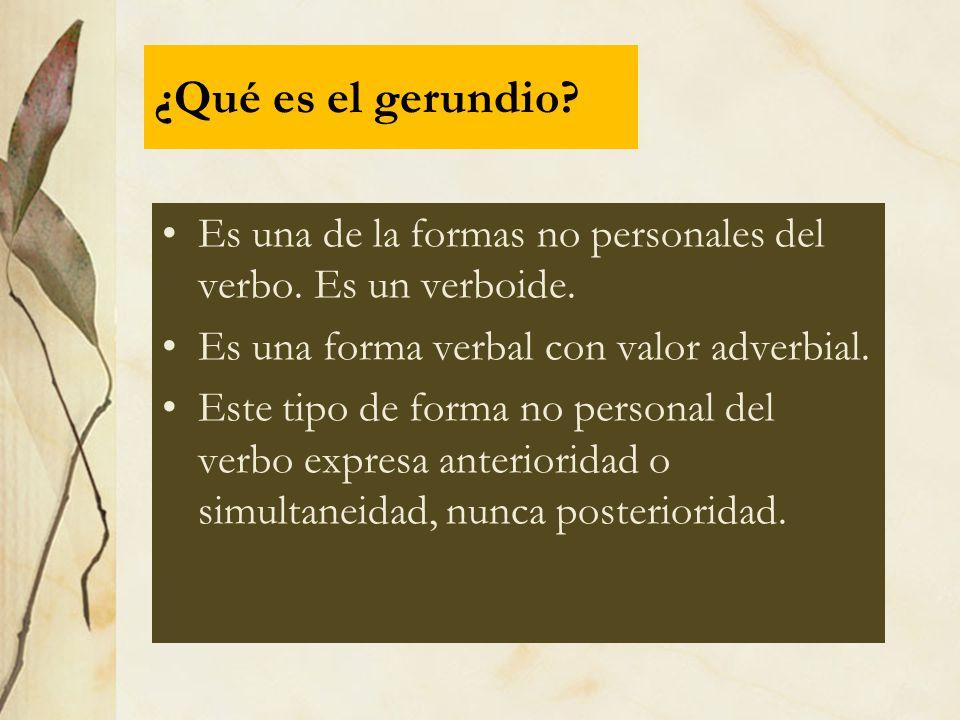¿Qué es el gerundio? Es una de la formas no personales del verbo. Es un verboide. Es una forma verbal con valor adverbial. Este tipo de forma no perso