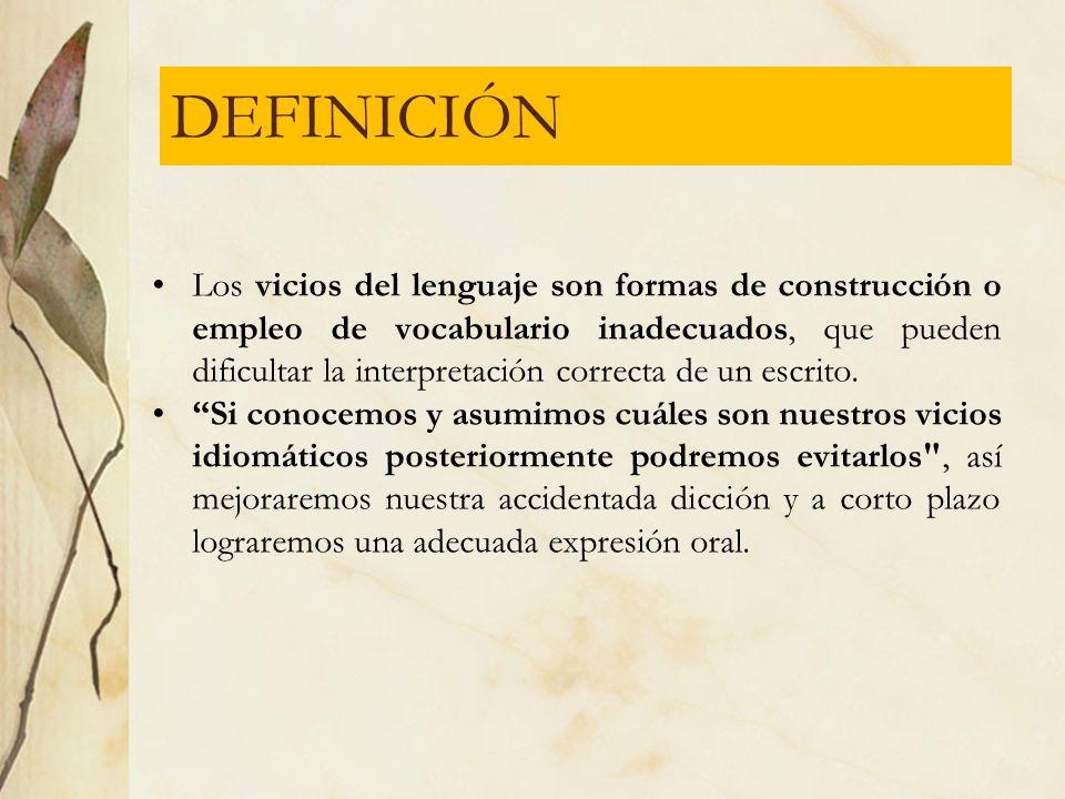 DEFINICIÓN Los vicios del lenguaje son formas de construcción o empleo de vocabulario inadecuados, que pueden dificultar la interpretación correcta de
