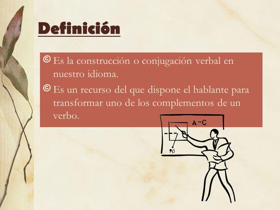 Definición © Es la construcción o conjugación verbal en nuestro idioma. © Es un recurso del que dispone el hablante para transformar uno de los comple