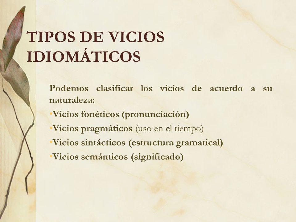 TIPOS DE VICIOS IDIOMÁTICOS Podemos clasificar los vicios de acuerdo a su naturaleza: Vicios fonéticos (pronunciación) Vicios pragmáticos (uso en el t