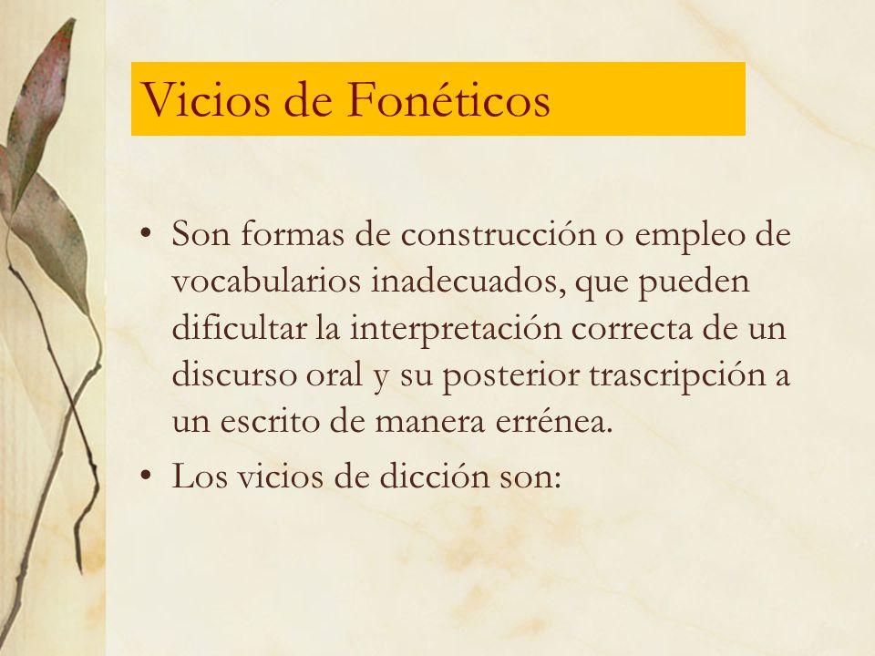 Vicios de Fonéticos Son formas de construcción o empleo de vocabularios inadecuados, que pueden dificultar la interpretación correcta de un discurso o