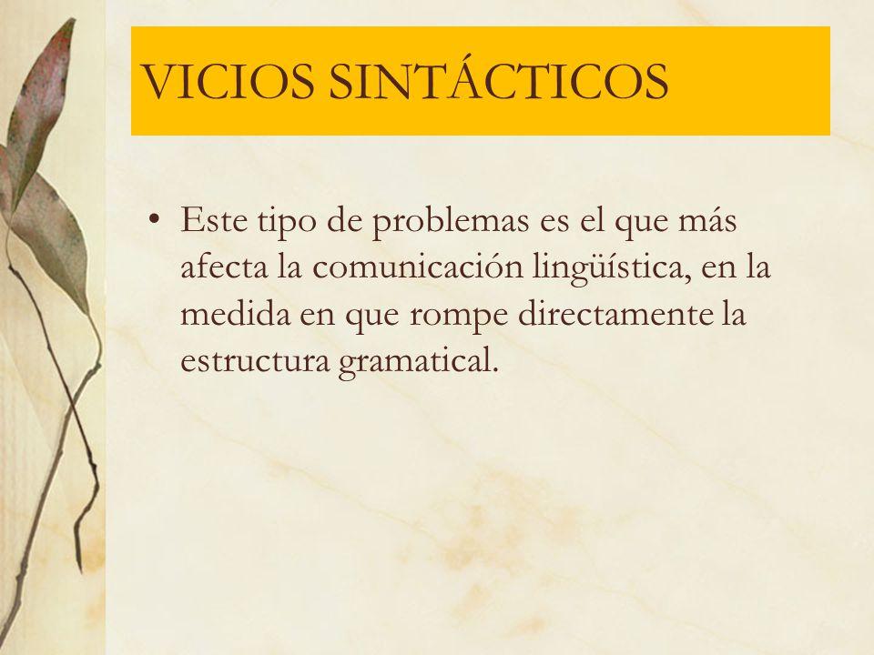 VICIOS SINTÁCTICOS Este tipo de problemas es el que más afecta la comunicación lingüística, en la medida en que rompe directamente la estructura grama