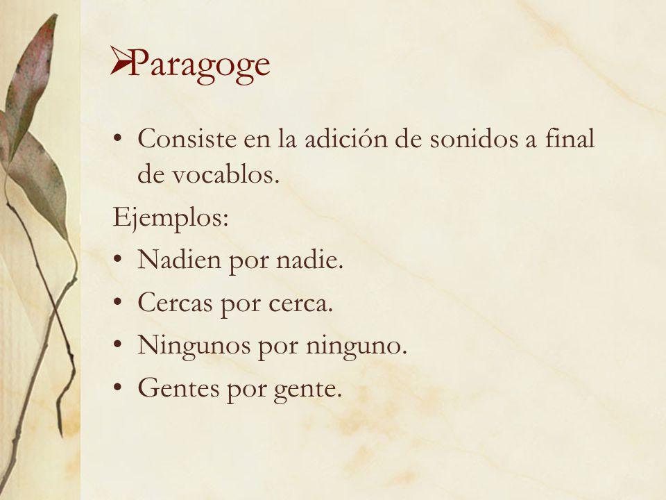 Paragoge Consiste en la adición de sonidos a final de vocablos. Ejemplos: Nadien por nadie. Cercas por cerca. Ningunos por ninguno. Gentes por gente.