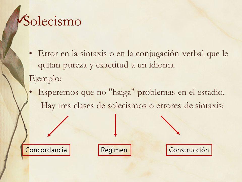Solecismo Error en la sintaxis o en la conjugación verbal que le quitan pureza y exactitud a un idioma. Ejemplo: Esperemos que no
