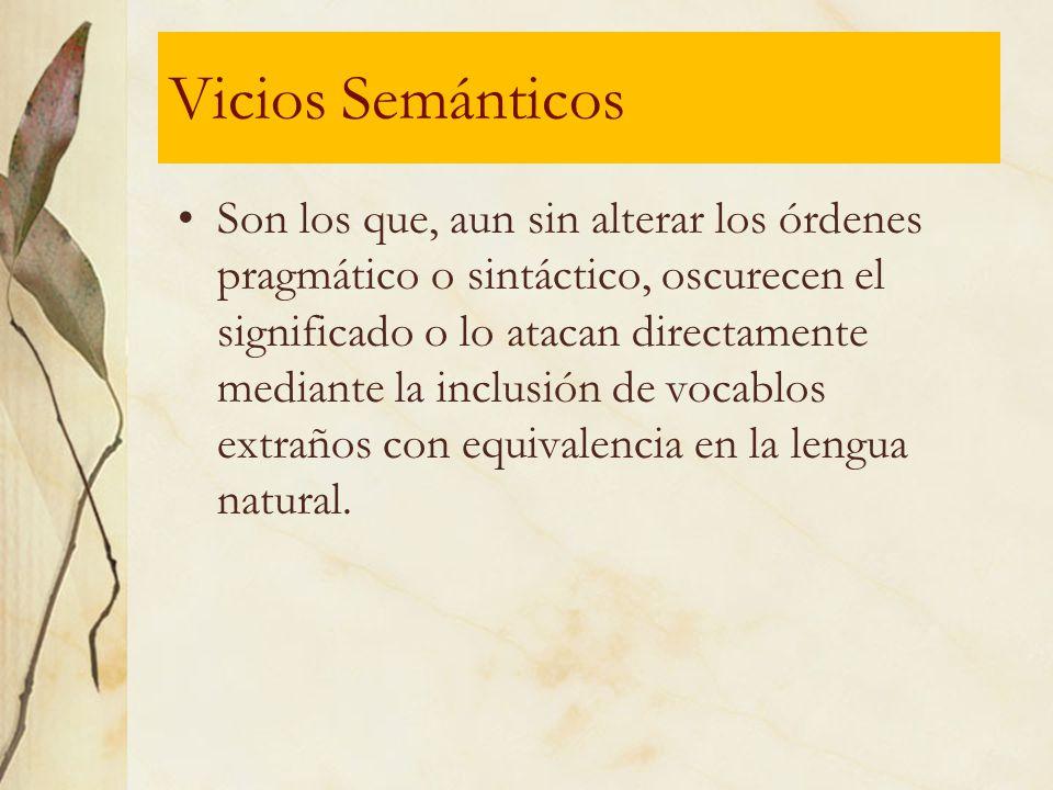 Vicios Semánticos Son los que, aun sin alterar los órdenes pragmático o sintáctico, oscurecen el significado o lo atacan directamente mediante la incl