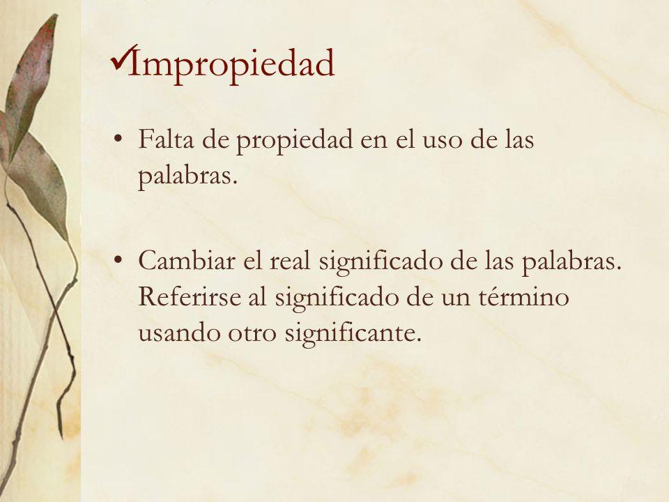 Impropiedad Falta de propiedad en el uso de las palabras. Cambiar el real significado de las palabras. Referirse al significado de un término usando o
