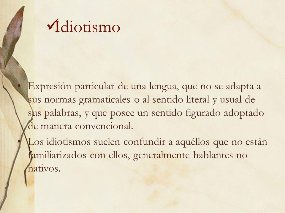 Idiotismo Expresión particular de una lengua, que no se adapta a sus normas gramaticales o al sentido literal y usual de sus palabras, y que posee un