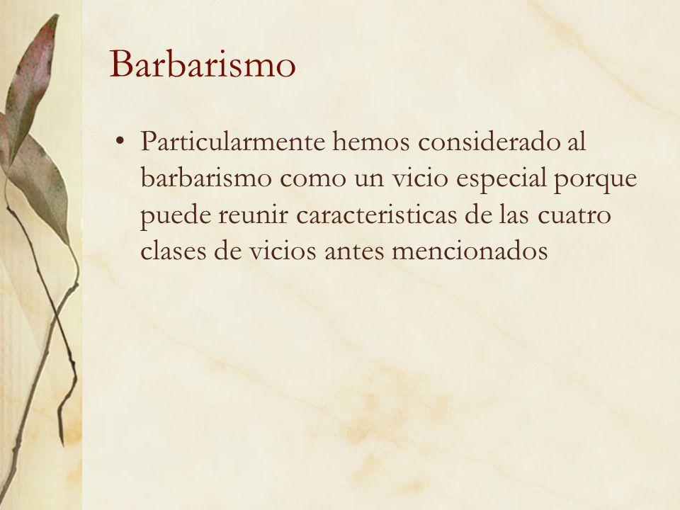 Barbarismo Particularmente hemos considerado al barbarismo como un vicio especial porque puede reunir caracteristicas de las cuatro clases de vicios a