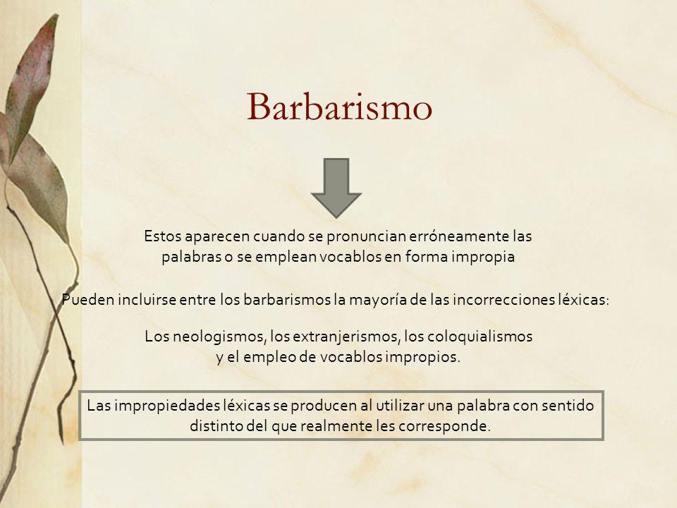 Barbarismo Estos aparecen cuando se pronuncian erróneamente las palabras o se emplean vocablos en forma impropia Pueden incluirse entre los barbarismo