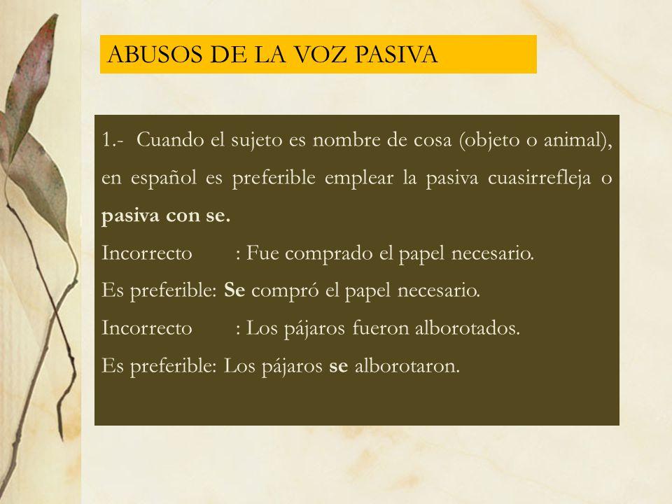 ABUSOS DE LA VOZ PASIVA 1.- Cuando el sujeto es nombre de cosa (objeto o animal), en español es preferible emplear la pasiva cuasirrefleja o pasiva co
