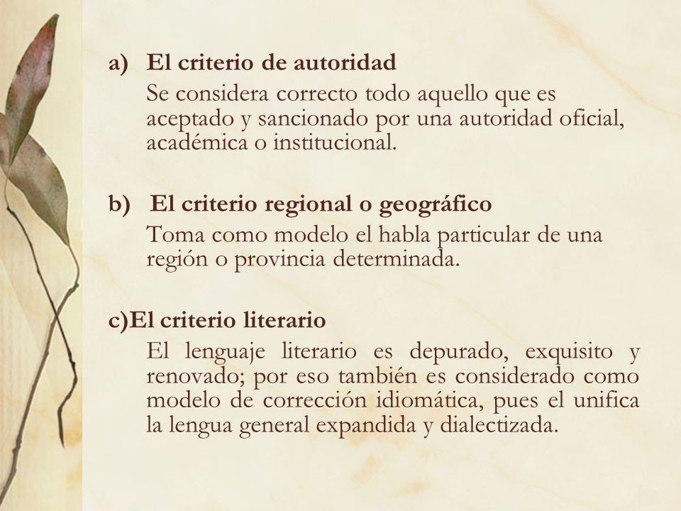 a)El criterio de autoridad Se considera correcto todo aquello que es aceptado y sancionado por una autoridad oficial, académica o institucional. b) El
