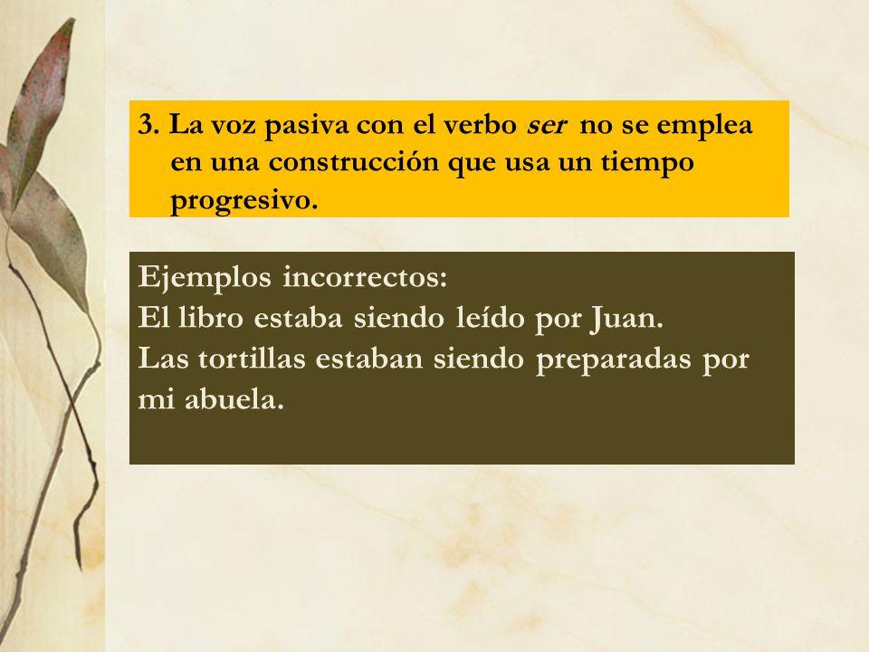 3. La voz pasiva con el verbo ser no se emplea en una construcción que usa un tiempo progresivo. Ejemplos incorrectos: El libro estaba siendo leído po