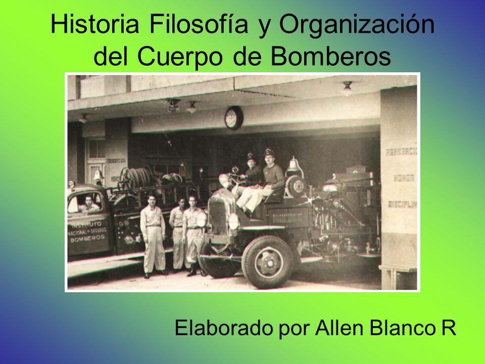 Historia Filosofía y Organización del Cuerpo de Bomberos Elaborado por Allen Blanco R