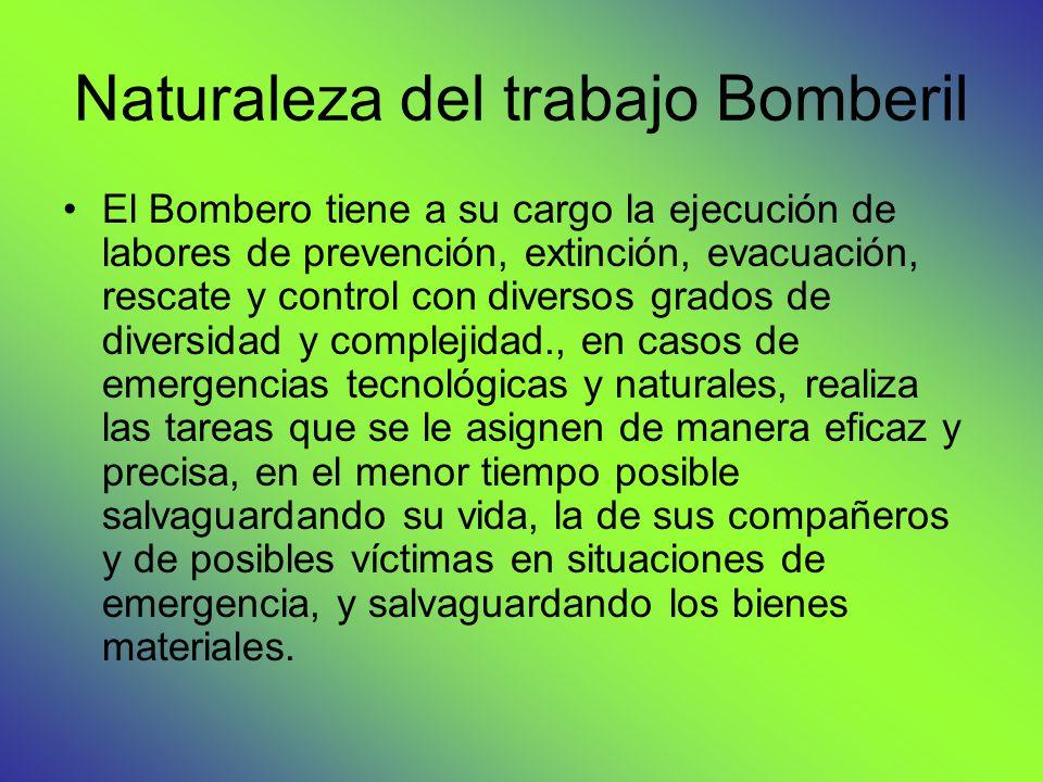 Naturaleza del trabajo Bomberil El Bombero tiene a su cargo la ejecución de labores de prevención, extinción, evacuación, rescate y control con divers