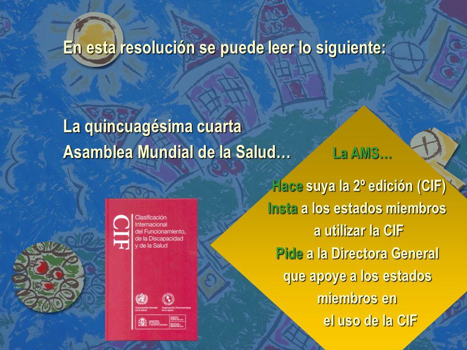 Hace suya la 2º edición (CIF) Insta a los estados miembros a utilizar la CIF Pide a la Directora General que apoye a los estados miembros en el uso de la CIF La AMS… En esta resolución se puede leer lo siguiente: La quincuagésima cuarta Asamblea Mundial de la Salud…