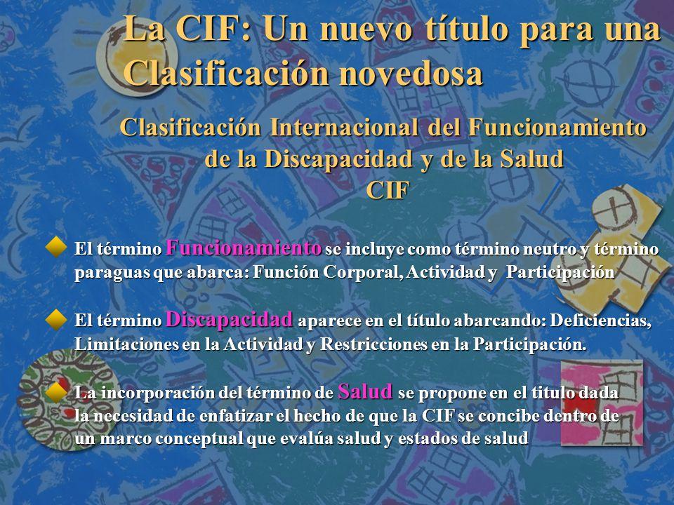 La CIF: Un nuevo título para una Clasificación novedosa El término Funcionamiento se incluye como término neutro y término paraguas que abarca: Función Corporal, Actividad y Participación El término Discapacidad aparece en el título abarcando: Deficiencias, Limitaciones en la Actividad y Restricciones en la Participación.