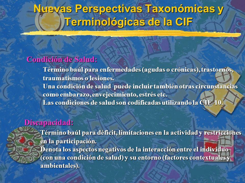 Nuevas Perspectivas Taxonómicas y Terminológicas de la CIF Condición de Salud: Condición de Salud: Término baúl para enfermedades (agudas o crónicas), trastornos, traumatismos o lesiones.