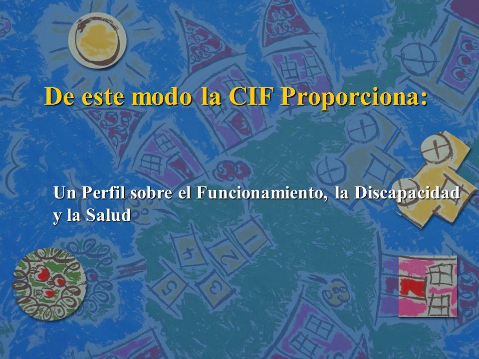 De este modo la CIF Proporciona: De este modo la CIF Proporciona: Un Perfil sobre el Funcionamiento, la Discapacidad y la Salud