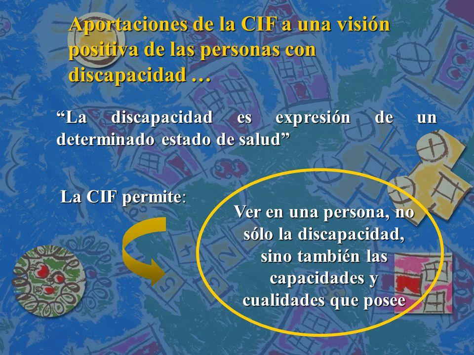 Aportaciones de la CIF a una visión positiva de las personas con discapacidad … La discapacidad es expresión de un determinado estado de salud La CIF permite: Ver en una persona, no sólo la discapacidad, sino también las capacidades y cualidades que posee