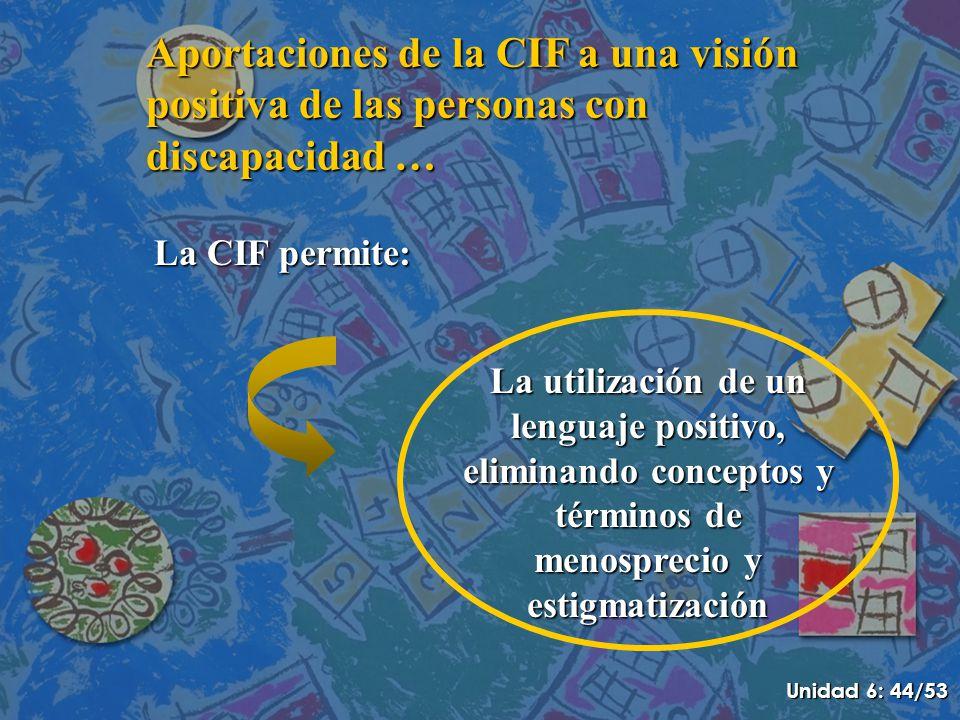 Aportaciones de la CIF a una visión positiva de las personas con discapacidad … La CIF permite: La utilización de un lenguaje positivo, eliminando conceptos y términos de menosprecio y estigmatización Unidad 6: 44/53