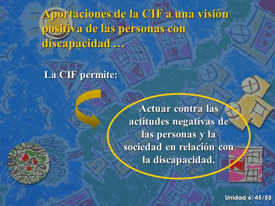 Aportaciones de la CIF a una visión positiva de las personas con discapacidad … La CIF permite: Actuar contra las actitudes negativas de las personas y la sociedad en relación con la discapacidad.