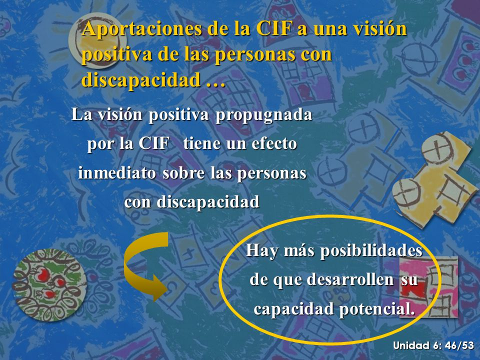Aportaciones de la CIF a una visión positiva de las personas con discapacidad … La visión positiva propugnada por la CIF tiene un efecto inmediato sobre las personas con discapacidad Hay más posibilidades de que desarrollen su capacidad potencial.