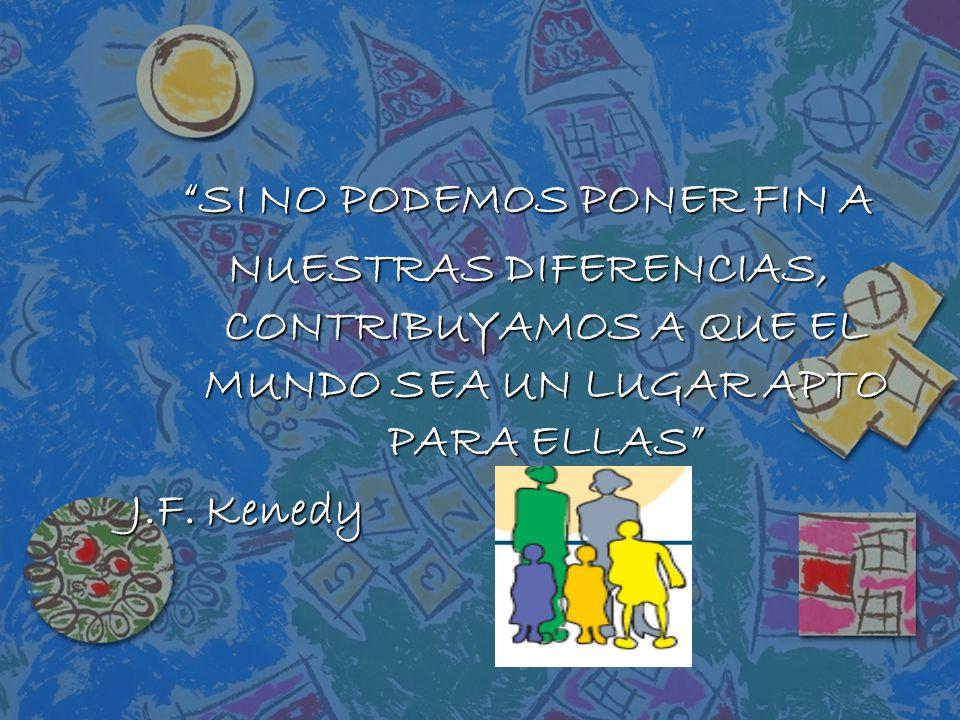 SI NO PODEMOS PONER FIN A NUESTRAS DIFERENCIAS, CONTRIBUYAMOS A QUE EL MUNDO SEA UN LUGAR APTO PARA ELLAS J.F.