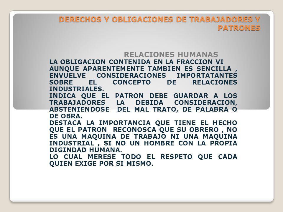 DERECHOS Y OBLIGACIONES DE TRABAJADORES Y PATRONES RELACIONES HUMANAS LA OBLIGACION CONTENIDA EN LA FRACCION VI AUNQUE APARENTEMENTE TAMBIEN ES SENCILLA, ENVUELVE CONSIDERACIONES IMPORTATANTES SOBRE EL CONCEPTO DE RELACIONES INDUSTRIALES.