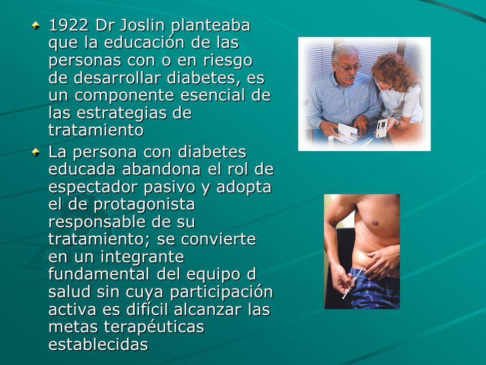 1922 Dr Joslin planteaba que la educación de las personas con o en riesgo de desarrollar diabetes, es un componente esencial de las estrategias de tra