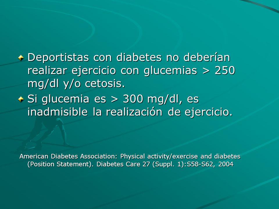 Deportistas con diabetes no deberían realizar ejercicio con glucemias > 250 mg/dl y/o cetosis. Si glucemia es > 300 mg/dl, es inadmisible la realizaci