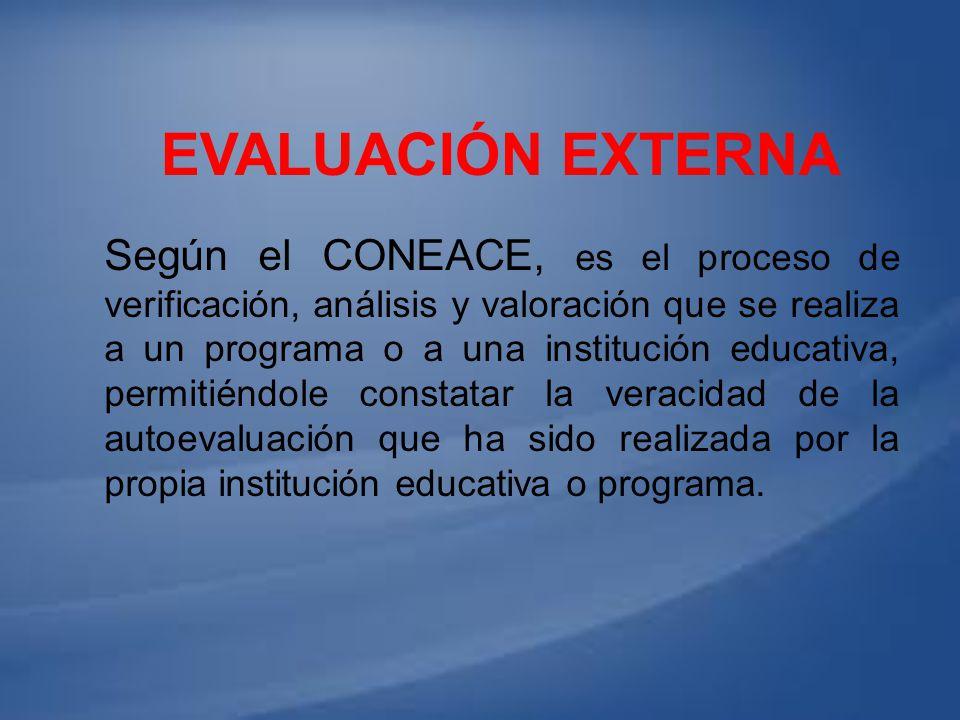 EVALUACIÓN EXTERNA Según el CONEACE, es el proceso de verificación, análisis y valoración que se realiza a un programa o a una institución educativa,