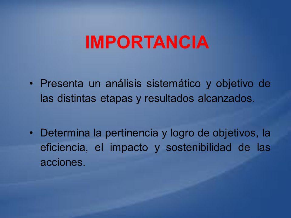IMPORTANCIA Presenta un análisis sistemático y objetivo de las distintas etapas y resultados alcanzados. Determina la pertinencia y logro de objetivos