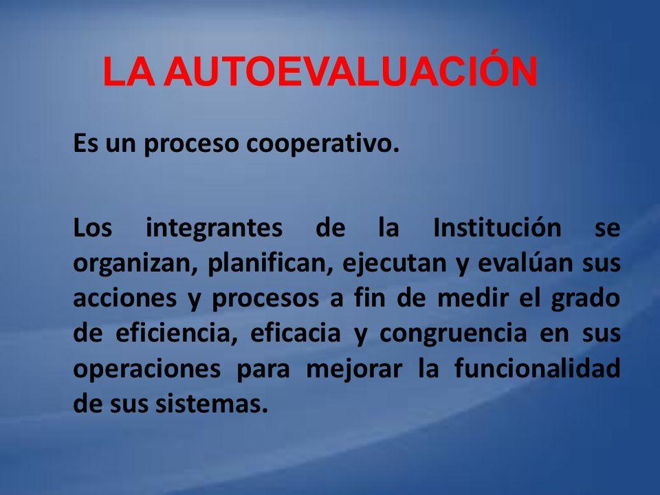 LA AUTOEVALUACIÓN Es un proceso cooperativo. Los integrantes de la Institución se organizan, planifican, ejecutan y evalúan sus acciones y procesos a