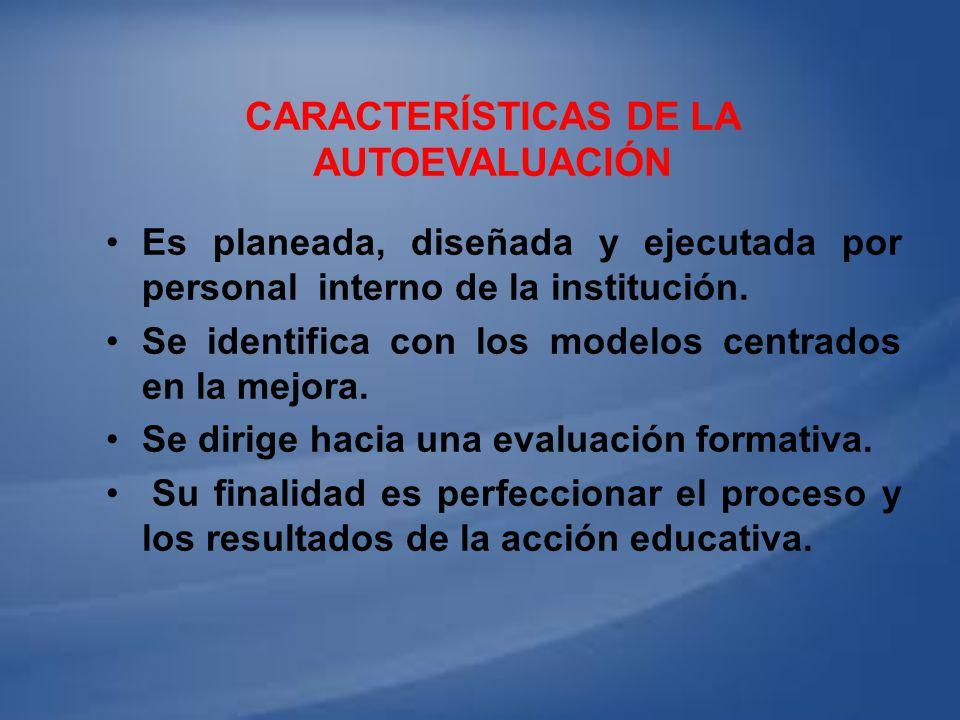 CARACTERÍSTICAS DE LA AUTOEVALUACIÓN Es planeada, diseñada y ejecutada por personal interno de la institución. Se identifica con los modelos centrados